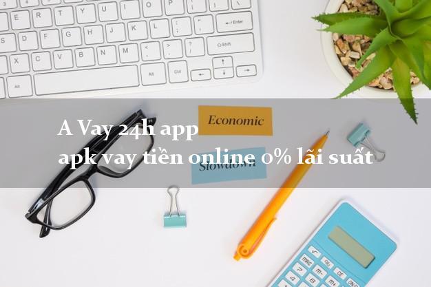 A Vay 24h app apk vay tiền online 0% lãi suất