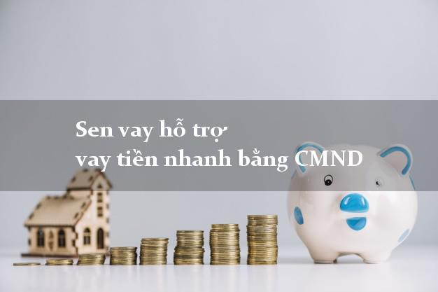 Sen vay hỗ trợ vay tiền nhanh bằng CMND