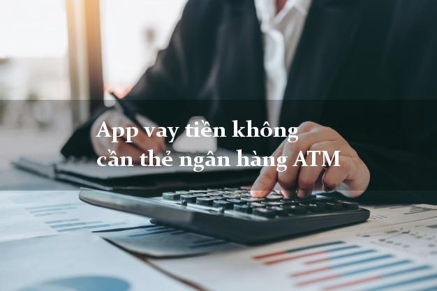 App vay tiền không cần thẻ ngân hàng ATM