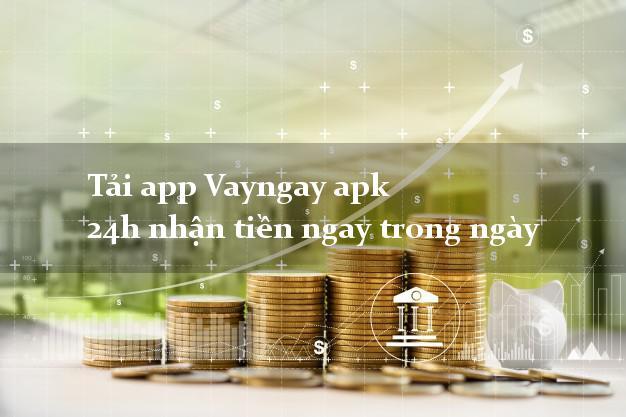 Tải app Vayngay apk 24h nhận tiền ngay trong ngày