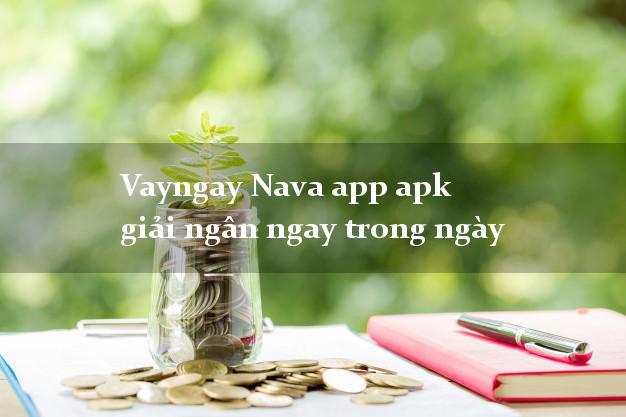 Vayngay Nava app apk giải ngân ngay trong ngày