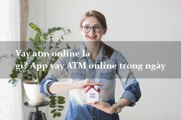 Vay atm online là gì? App vay ATM online trong ngày