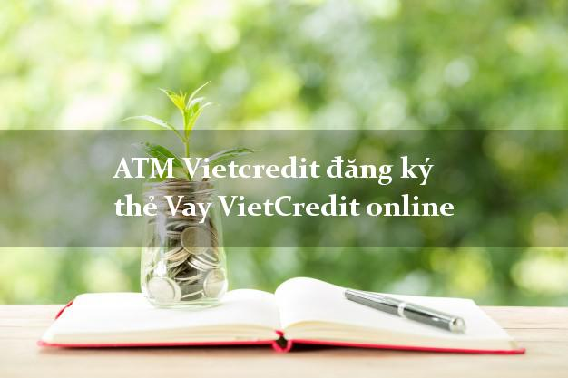 ATM Vietcredit đăng ký thẻ Vay VietCredit online