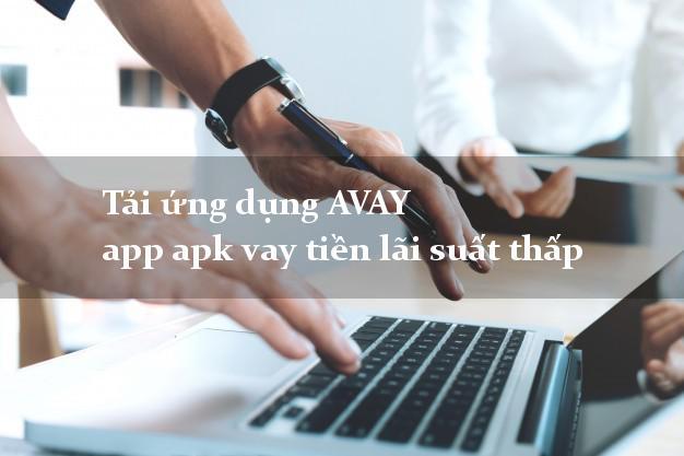 Tải ứng dụng AVAY app apk vay tiền lãi suất thấp
