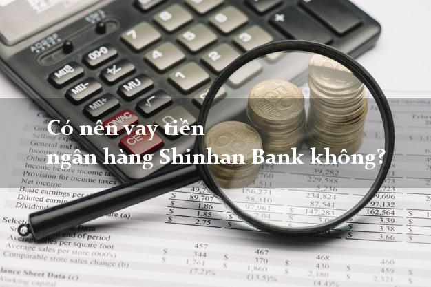 Có nên vay tiền ngân hàng Shinhan Bank không?