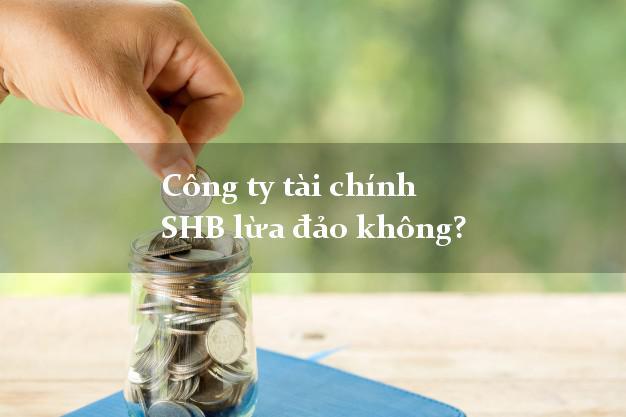 Công ty tài chính SHB lừa đảo không?