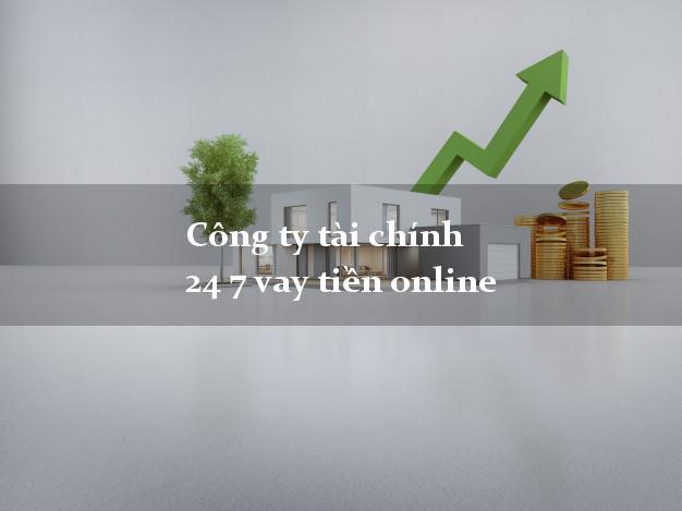 Công ty tài chính 24 7 vay tiền online