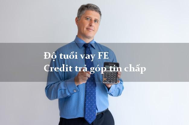 Độ tuổi vay FE Credit trả góp tín chấp