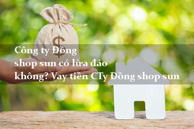 Công ty Đồng shop sun có lừa đảo không? Vay tiền CTy Đồng shop sun