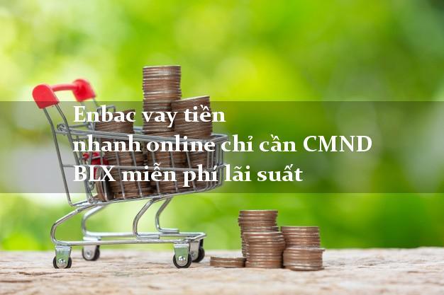 Enbac vay tiền nhanh online chỉ cần CMND BLX miễn phí lãi suất