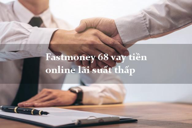 Fastmoney 68 vay tiền online lãi suất thấp