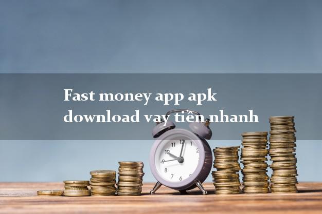 Fast money app apk download vay tiền nhanh