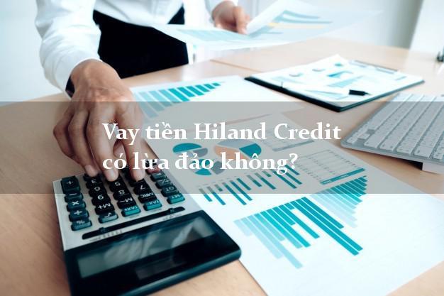Vay tiền Hiland Credit có lừa đảo không?