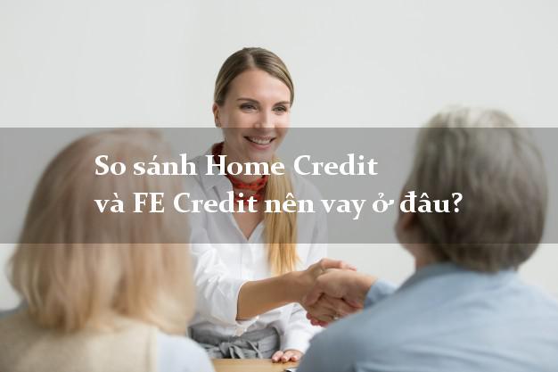 So sánh Home Credit và FE Credit nên vay ở đâu?