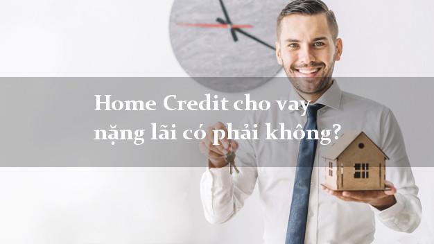 Home Credit cho vay nặng lãi có phải không?
