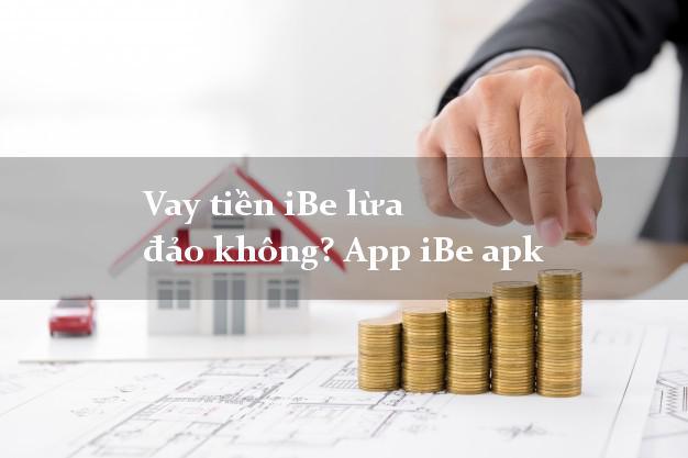 Vay tiền iBe lừa đảo không? App iBe apk