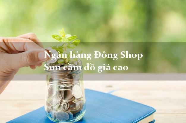Ngân hàng Đông Shop Sun cầm đồ giá cao