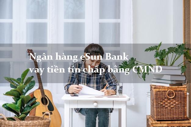 Ngân hàng eSun Bank vay tiền tín chấp bằng CMND