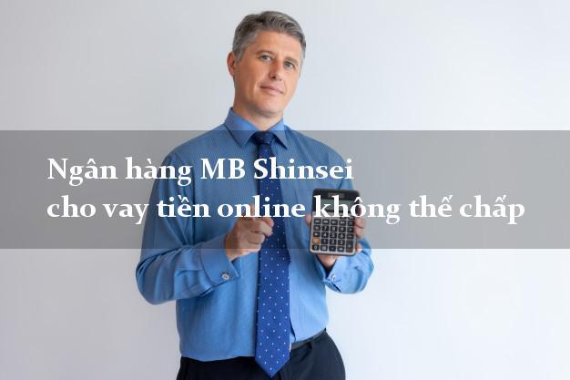 Ngân hàng MB Shinsei cho vay tiền online không thế chấp