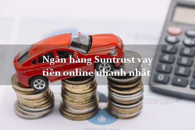 Ngân hàng Suntrust vay tiền online nhanh nhất