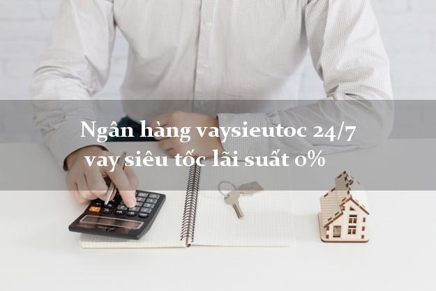 Ngân hàng vaysieutoc 24/7  vay siêu tốc lãi suất 0%