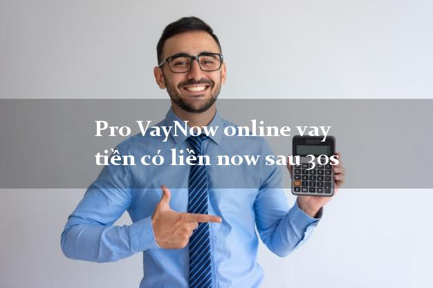 Pro VayNow online vay tiền có liền now sau 30s