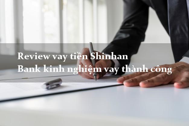 Review vay tiền Shinhan Bank kinh nghiệm vay thành công