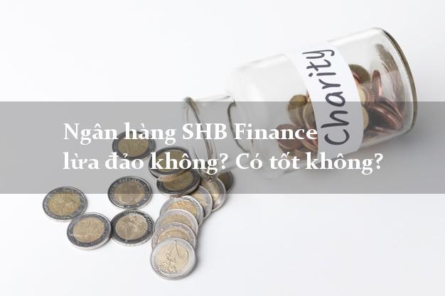 Ngân hàng SHB Finance lừa đảo không? Có tốt không?