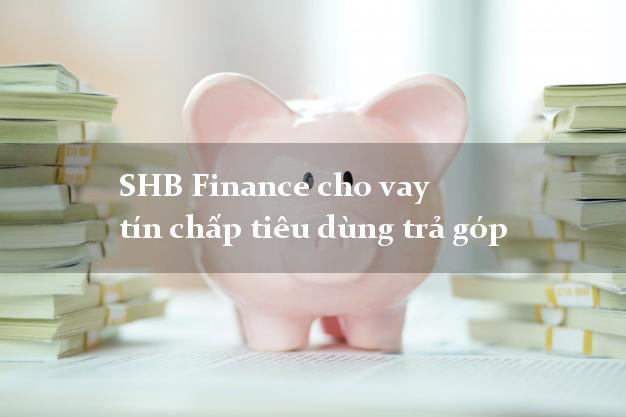 SHB Finance cho vay tín chấp tiêu dùng trả góp