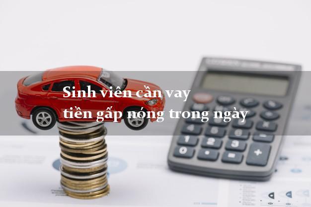 Sinh viên cần vay tiền gấp nóng trong ngày