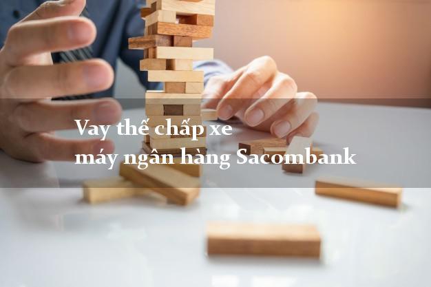 Vay thế chấp xe máy ngân hàng Sacombank