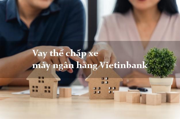 Vay thế chấp xe máy ngân hàng Vietinbank