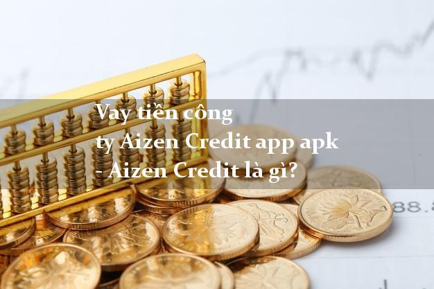Vay tiền công ty Aizen Credit app apk - Aizen Credit là gì?
