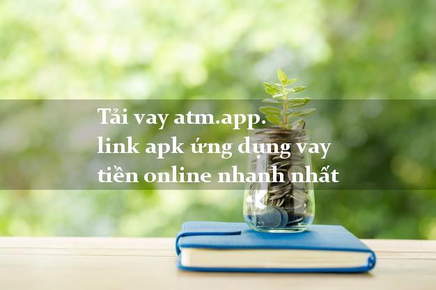 Tải vay atm.app. link apk ứng dụng vay tiền online nhanh nhất