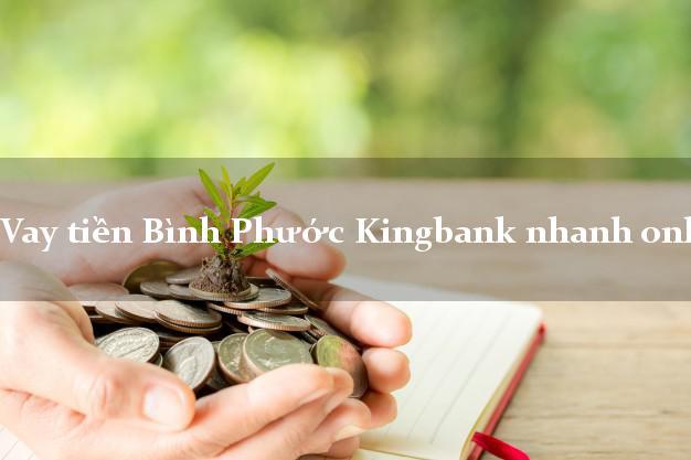 Vay tiền Bình Phước Kingbank nhanh online