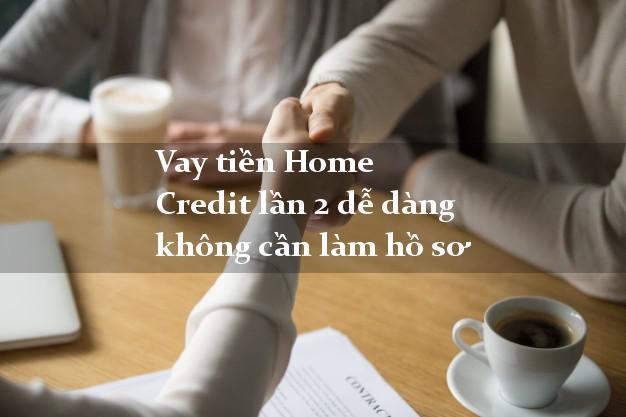 Vay tiền Home Credit lần 2 dễ dàng không cần làm hồ sơ