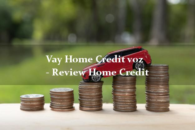 Vay Home Credit voz - Review Home Credit