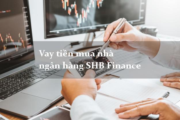 Vay tiền mua nhà ngân hàng SHB Finance