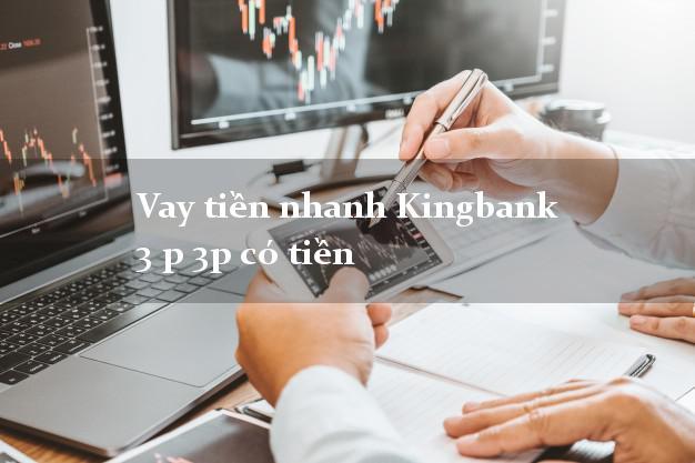 Vay tiền nhanh Kingbank 3 p 3p có tiền