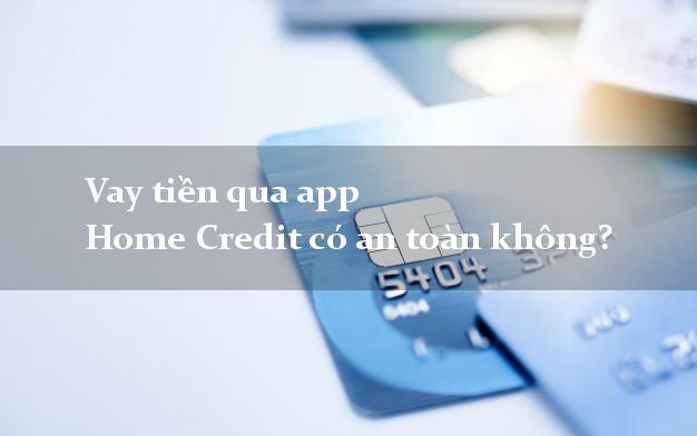 Vay tiền qua app Home Credit có an toàn không?