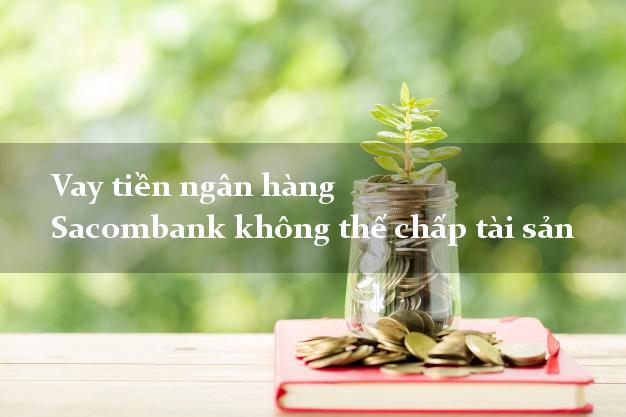 Vay tiền ngân hàng Sacombank không thế chấp tài sản