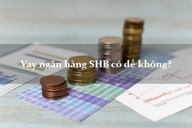 Vay ngân hàng SHB có dễ không?