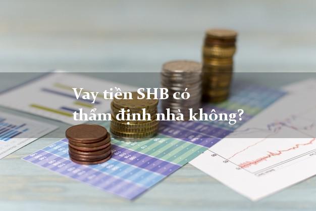 Vay tiền SHB có thẩm định nhà không?