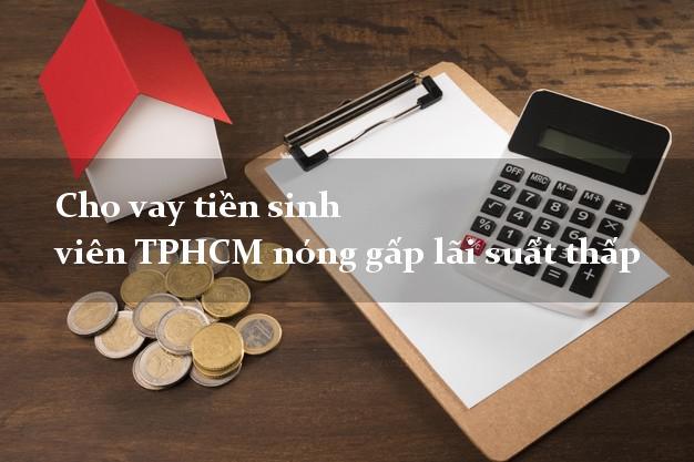 Cho vay tiền sinh viên TPHCM nóng gấp lãi suất thấp