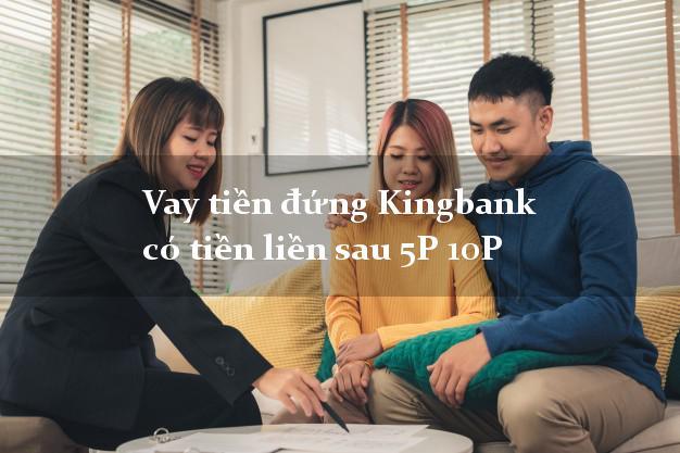 Vay tiền đứng Kingbank có tiền liền sau 5P 10P