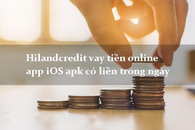 Hilandcredit vay tiền online app iOS apk có liền trong ngày