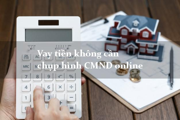 Vay tiền không cần chụp hình CMND online