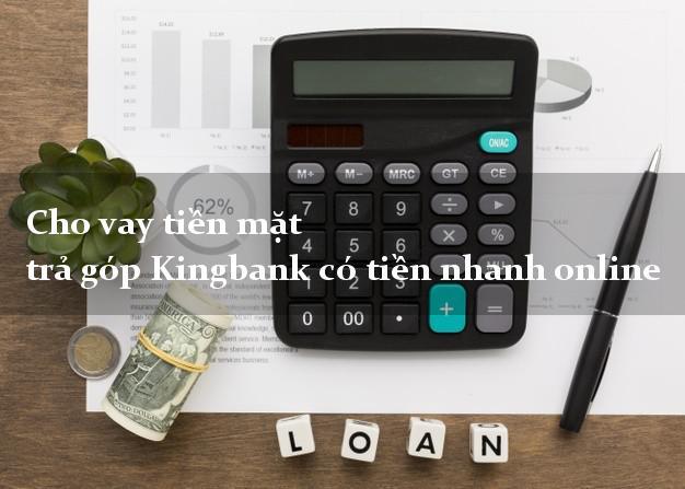 Cho vay tiền mặt trả góp Kingbank có tiền nhanh online
