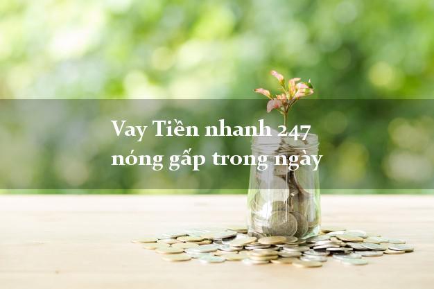 Vay Tiền nhanh 247 nóng gấp trong ngày