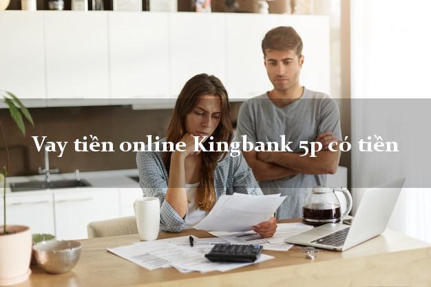 Vay tiền online Kingbank 5p có tiền